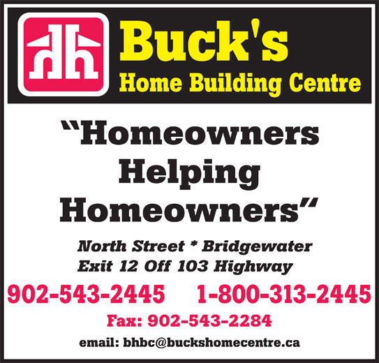 Buck's Home Building Centre (902-543-2445) - Display Ad - Homeowners Helping Homeowners North Street * Bridgewater Exit 12 Off 103 Highway 1-800-313-2445902-543-2445 Fax: 902-543-2284