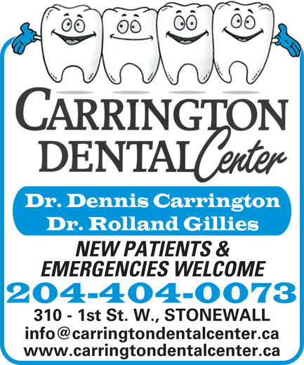 Carrington Dental Center (204-467-2746) - Display Ad - Dr. Dennis Carrington Dr. Rolland Gillies NEW PATIENTS & EMERGENCIES WELCOME 204-404-0073 310 - 1st St. W., STONEWALL www.carringtondentalcenter.ca