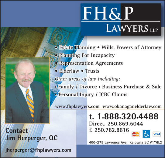 FH&P Lawyers LLP (250-762-4222) - Display Ad - FH&P LAWYERS LLP Estate Planning   Wills, Powers of Attorney Planning For Incapacity Representation Agreements Elderlaw   Trusts Other areas of law including: Family / Divorce Business Purchase & Sale Personal Injury / ICBC Claims www.fhplawyers.com  www.okanaganelderlaw.com t. 888 320 4488 Direct. 250.869.6044 f. 250 762 8616 Contact Jim Herperger, QC 400-275 Lawrence Ave., Kelowna BC V1Y6L2 com LAWYERS LLP Estate Planning   Wills, Powers of Attorney Planning For Incapacity Representation Agreements Elderlaw   Trusts Other areas of law including: Family / Divorce Business Purchase & Sale Personal Injury / ICBC Claims www.fhplawyers.com  www.okanaganelderlaw.com t. 888 320 FH&P 4488 Direct. 250.869.6044 f. 250 762 8616 Contact Jim Herperger, QC 400-275 Lawrence Ave., Kelowna BC V1Y6L2 com