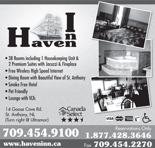 Haven Inn (709-454-9100) - Annonce illustrée======= - 14 Goose Cove Rd. St. Anthony, NL Reservations Only 709.454.9100 1.877.428.3646 www.haveninn.ca Fax 709.454.2270 38 Rooms including 1 Housekeeping Unit & 2 Premium Suites with Jacuzzi & Fireplace Free Wireless High Speed Internet Dining Room with Beautiful View of St. Anthonyny Smoke Free Hotel Pet Friendly Lounge with VLTs 38 Rooms including 1 Housekeeping Unit & 2 Premium Suites with Jacuzzi & Fireplace Free Wireless High Speed Internet Dining Room with Beautiful View of St. Anthonyny Smoke Free Hotel Pet Friendly Lounge with VLTs 14 Goose Cove Rd. St. Anthony, NL Reservations Only 709.454.9100 1.877.428.3646 www.haveninn.ca Fax 709.454.2270
