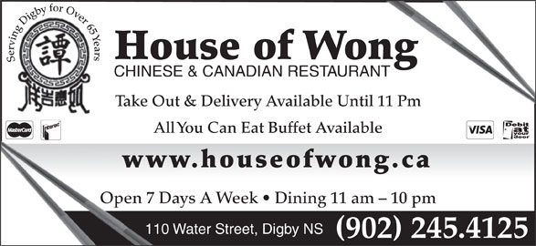House Of Wong Restaurant (902-245-4125) - Annonce illustrée======= - House of Wongong Serving Digby for Over 65 Years CHINESE & CANADIAN RESTAURANTANT Take Out & Delivery Available Until 11 Pm All You Can Eat Buffet Available www.houseofwong.caww Open 7 Days A Week   Dining 11 am - 10 pmOpen 7 D 110 Water Street, Digby NS (902) 245.4125