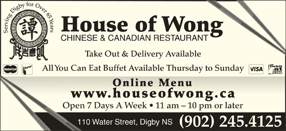 House Of Wong Restaurant (902-245-4125) - Annonce illustrée======= - (902) 245.4125 bfor Ov veer65 gyb 5 YYe YYYa ng DDiiggbg in e Y vr ar rrri rs errv House of Wongong Serving Digby for Over 65 Years Se CHINESE & CANADIAN RESTAURANTANT Take Out & Delivery Available All You Can Eat Buffet Available Thursday to Sunday Online MenuOnline Menu www.houseofwong.caww.houseoong.c Open 7 Days A Week   11 am - 10 pm or laterOpen 7 110 Water Street, Digby NS (902) 245.4125 bfor Ov veer65 gyb 5 YYe YYYa ng DDiiggbg in e Y vr ar rrri rs errv House of Wongong Serving Digby for Over 65 Years Se CHINESE & CANADIAN RESTAURANTANT Take Out & Delivery Available All You Can Eat Buffet Available Thursday to Sunday Online MenuOnline Menu www.houseofwong.caww.houseoong.c Open 7 Days A Week   11 am - 10 pm or laterOpen 7 110 Water Street, Digby NS
