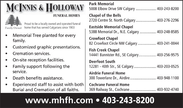 McInnis & Holloway Funeral Homes (403-243-8200) - Display Ad - service. Airdrie Funeral Home 300 Towerlane Dr., Airdire...........................403-948-1100 Death benefits assistance. Experienced staff to assist with both Cochrane Funeral Home 369 Railway St., Cochrane...........................403-932-4740 Burial and Cremation of all faiths. www.mhfh.com 403-243-8200 Park Memorial 5008 Elbow Drive SW Calgary.....................403-243-8200 Chapel of the Bells FUNERAL HOMES 2720 Centre St. North Calgary.....................403-276-2296 Proud to be a locally owned and operated funeral Eastside Memorial Chapel home that has served Calgarians since 1903 5388 Memorial Dr., N.E. Calgary.................403-248-8585 Memorial Tree planted for every Crowfoot Chapel family. 82 Crowfoot Circle NW Calgary...................403-241-0044 Customized graphic presentations. Fish Creek Chapel Cremation services. 14441 Bannister Rd., SE Calgary..................403-256-9575 On-site reception facilities. Deerfoot South 12281 - 40th Str., SE Calgary.......................403-203-0525 Family support following the