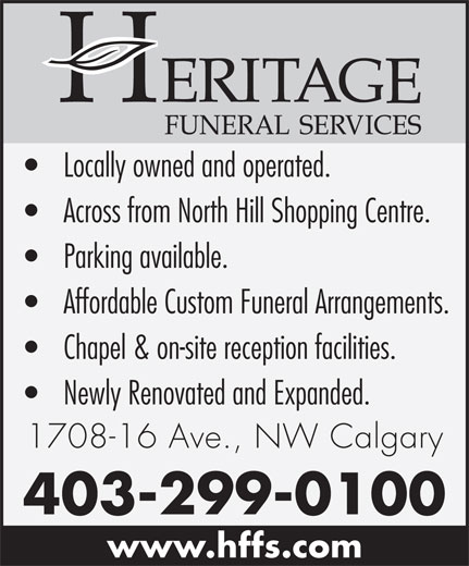 Heritage Funeral Home (403-299-0100) - Annonce illustrée======= - Locally owned and operated. Across from North Hill Shopping Centre. Parking available. Affordable Custom Funeral Arrangements. Chapel & on-site reception facilities. Newly Renovated and Expanded. 1708-16 Ave., NW Calgary 403-299-0100 www.hffs.com