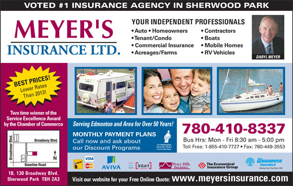 Meyer's Insurance Ltd (780-467-5048) - Display Ad - YOUR INDEPENDENT PROFESSIONALS Auto   Homeowners Contractors Tenant/Condo Boats Commercial Insurance Mobile Homes Acreages/Farms RV Vehicles DARYL MEYER BEST PRICES! Lower Rates Than 2013! Two time winner of the Service Excellence Award by the Chamber of Commerce Serving Edmonton and Area for Over 50 Years! 780-410-8337 MONTHLY PAYMENT PLANS Ramada Broadway Blvd. Bus Hrs: Mon - Fri 8:30 am - 5:00 pm Call now and ask about Toll Free: 1-855-410-7727   Fax: 780-449-3553 our Discount Programs Broadview Drive on VOTED #1 INSURANCE AGENCY IN SHERWOOD PARK Broadmoor Blvd. Save Foods Baseline Road 10, 130 Broadway Blvd. Sherwood Park  T8H 2A3 Visit our website for your Free Online Quote: www.meyersinsurance.com