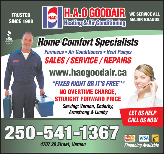 H A O Goodair Heating & Air Conditioning (250-545-6662) - Annonce illustrée======= - WE SERVICE ALL TRUSTED MAJOR BRANDS SINCE 1988 Home Comfort Specialists Furnaces   Air Conditioners   Heat Pumps SALES / SERVICE / REPAIRSPAIRS www.haogoodair.car.ca FIXED RIGHT OR IT S FREE NO OVERTIME CHARGE,GE, STRAIGHT FORWARD PRICERICE Serving: Vernon, Enderby, Armstrong & Lumby LET US HELP Financing Available CALL US NOW 250-541-1367 4707 29 Street, Vernon