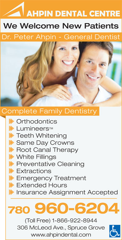 Ahpin Dental Centre (780-962-3414) - Display Ad - Same Day Crowns Root Canal Therapy White Fillings Preventative Cleaning Extractions Emergency Treatment Extended Hours Insurance Assignment Accepted 780 960-6204 (Toll Free) 1-866-922-8944 306 McLeod Ave., Spruce Grove www.ahpindental.com We Welcome New Patients Dr. Peter Ahpin - General Dentist Complete Family Dentistry Orthodontics Lumineers Teeth Whitening