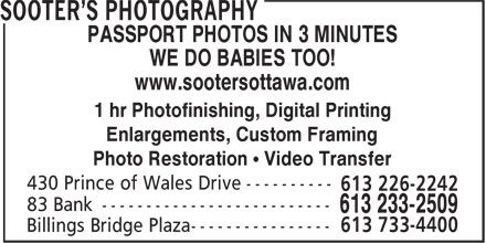 Sooter's Photography (613-233-2509) - Display Ad - PASSPORT PHOTOS IN 3 MINUTES WE DO BABIES TOO! www.sootersottawa.com 1 hr Photofinishing, Digital Printing Enlargements, Custom Framing Photo Restoration • Video Transfer 430 Prince of Wales Drive ---------- 613 226-2242 PASSPORT PHOTOS IN 3 MINUTES WE DO BABIES TOO! www.sootersottawa.com 1 hr Photofinishing, Digital Printing Enlargements, Custom Framing Photo Restoration • Video Transfer 430 Prince of Wales Drive ---------- 613 226-2242
