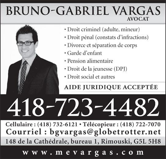 Vargas Bruno-Gabriel (418-723-4482) - Annonce illustrée======= - 418-723-4482 Cellulaire : (418) 732-6121   Télécopieur : (418) 722-7070 148 de la Cathédrale, bureau 1, Rimouski, G5L 5H8 www.mevargas.com Bruno-Gabriel Vargas AVOCAT Droit criminel (adulte, mineur) Droit pénal (constats d infractions) Divorce et séparation de corps Garde d enfant Pension alimentaire Droit de la jeunesse (DPJ) Droit social et autres AIDE JURIDIQUE ACCEPTÉE