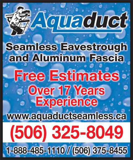 Aquaduct Seamless Eavestroughing (1-855-412-7186) - Display Ad - Seamless EavestroughghSeamless Eavestrou and Aluminum Fasciaand Aluminum Fascia Free EstimatesFree Estimates Over 17 YearsOver 17 Years ExperienceExperience www.aquaductseamless.ca (506) 325-8049( )5063258049 - 1-888-485-1110 / (506) 375-8455