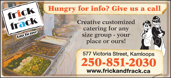 Frick & Frack Tap House (250-851-2030) - Display Ad - Hungry for info? Give us a call Creative customized catering for any size group - your place or ours! 577 Victoria Street, Kamloops 250-851-2030 www.frickandfrack.ca Hungry for info? Give us a call Creative customized catering for any size group - your place or ours! 577 Victoria Street, Kamloops 250-851-2030 www.frickandfrack.ca