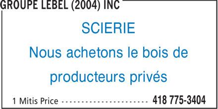 Groupe Lebel (2004) Inc (418-775-3404) - Display Ad - SCIERIE Nous achetons le bois de producteurs privés