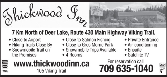 Thickwood Inn (709-635-1040) - Annonce illustrée======= - Close to Airport Close to Salmon Fishing 7 Km North of Deer Lake, Route 430 Main Highway Viking Trail. 4 Rooms Private Entrance Hiking Trails Close By Close to Gros Morne Park Air-conditioning Snowmobile Trail on Satellite TV For reservation call www.thickwoodinn.ca 709 635-1040 105 Viking Trail Snowmobile Trips Available Ensuite the Premises Close to Airport Close to Salmon Fishing Private Entrance Hiking Trails Close By Close to Gros Morne Park Air-conditioning Snowmobile Trail on Snowmobile Trips Available Ensuite the Premises 4 Rooms Satellite TV For reservation call www.thickwoodinn.ca 709 635-1040 105 Viking Trail 7 Km North of Deer Lake, Route 430 Main Highway Viking Trail.