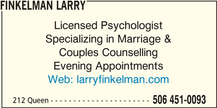 Finkelman Larry (506-451-0093) - Display Ad - FINKELMAN LARRY Licensed Psychologist Specializing in Marriage & Couples Counselling Evening Appointments Web: larryfinkelman.com 212 Queen - - - - - - - - - - - - - - - - - - - - - - 506 451-0093 FINKELMAN LARRY Licensed Psychologist Specializing in Marriage & Couples Counselling Evening Appointments Web: larryfinkelman.com 212 Queen - - - - - - - - - - - - - - - - - - - - - - 506 451-0093