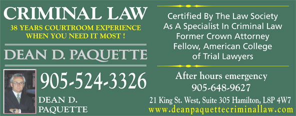Paquette Dean D & Associate (905-524-3326) - Annonce illustrée======= - Certified By The Law Society CRIMINAL LAW As A Specialist In Criminal Law 38 YEARS COURTROOM EXPERIENCE WHEN YOU NEED IT MOST ! Former Crown Attorney Fellow, American College of Trial Lawyers After hours emergency 905-524-3326 905-648-9627 DEAN D. 21 King St. West, Suite 305 Hamilton, L8P 4W7 PAQUETTE www.deanpaquettecriminallaw.com Certified By The Law Society CRIMINAL LAW As A Specialist In Criminal Law 38 YEARS COURTROOM EXPERIENCE WHEN YOU NEED IT MOST ! Former Crown Attorney Fellow, American College of Trial Lawyers After hours emergency 905-524-3326 905-648-9627 DEAN D. 21 King St. West, Suite 305 Hamilton, L8P 4W7 PAQUETTE www.deanpaquettecriminallaw.com