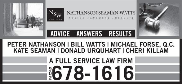 Nathanson Seaman Watts (902-678-1616) - Display Ad - DONALD URQUHART CHERI KILLAM A FULL SERVICE LAW FIRM 902 678-1616 KATE SEAMAN MICHAEL FORSE, Q.C. PETER NATHANSON BILL WATTS ADVICE    ANSWERS    RESULTS