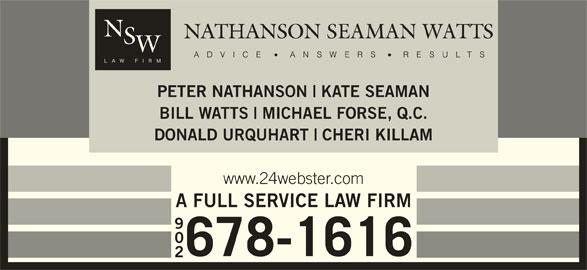 Nathanson Seaman Watts (902-678-1616) - Display Ad - PETER NATHANSON KATE SEAMAN BILL WATTS MICHAEL FORSE, Q.C. DONALD URQUHART CHERI KILLAM www.24webster.com A FULL SERVICE LAW FIRM 902 678-1616 CHERI KILLAM www.24webster.com A FULL SERVICE LAW FIRM 678-1616 902 DONALD URQUHART KATE SEAMAN BILL WATTS PETER NATHANSON MICHAEL FORSE, Q.C.