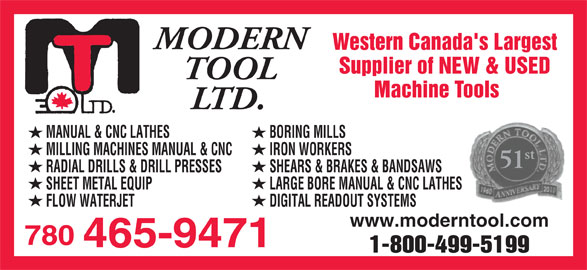 Modern Tool Ltd (780-465-9471) - Annonce illustrée======= - MODERN Western Canada's Largest Supplier of NEW & USED TOOL Machine Tools LTD. MANUAL & CNC LATHES BORING MILLS MILLING MACHINES MANUAL & CNC IRON WORKERS st 51 RADIAL DRILLS & DRILL PRESSES SHEARS & BRAKES & BANDSAWS SHEET METAL EQUIP LARGE BORE MANUAL & CNC LATHES FLOW WATERJET DIGITAL READOUT SYSTEMS www.moderntool.com 780 465-9471 1-800-499-5199