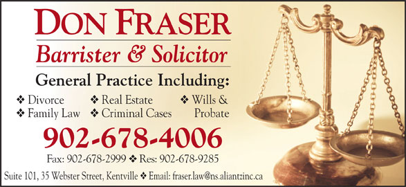 Don Fraser (902-678-4006) - Annonce illustrée======= - Family Law Criminal Cases     Probate 902-678-4006 Fax: 902-678-2999 Res: 902-678-9285 Suite 101, 35 Webster Street, Kentville Barrister & Solicitor General Practice Including: Divorce Real Estate Wills &
