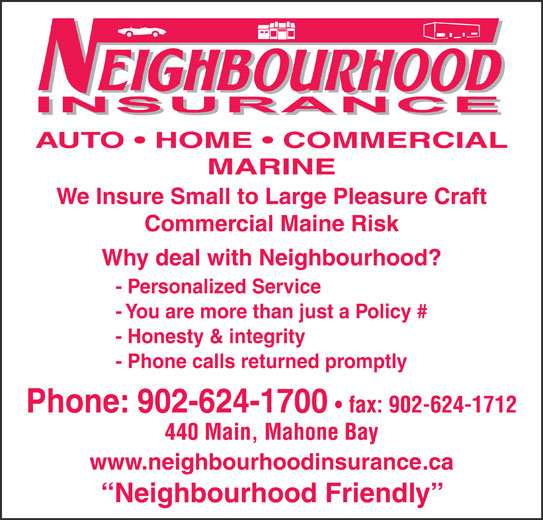 Neighbourhood Insurance (902-624-1700) - Display Ad - AUTO   HOME   COMMERCIAL MARINE We Insure Small to Large Pleasure Craft Commercial Maine Risk Why deal with Neighbourhood? - Personalized Service - You are more than just a Policy # - Honesty & integrity - Phone calls returned promptly Phone: 902-624-1700 fax: 902-624-1712 440 Main, Mahone Bay www.neighbourhoodinsurance.ca Neighbourhood Friendly