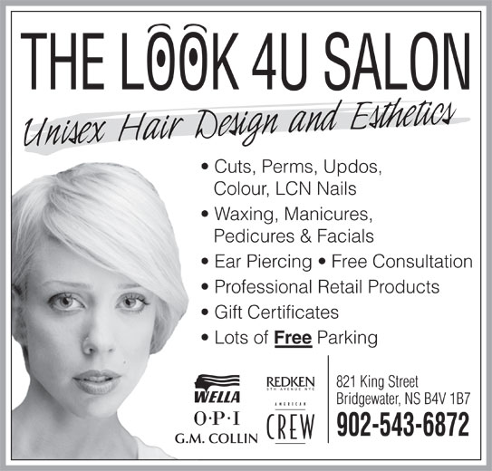 The Look 4U Salon (902-543-6872) - Display Ad - Bridgewater, NS B4V 1B7 902-543-6872 G.M. COLLIN 821 King Street THE LOOK 4U SALON Cuts, Perms, Updos, Colour, LCN Nails Waxing, Manicures, Pedicures & Facials Ear Piercing   Free Consultation Professional Retail Products Gift Certificates Lots of Free Parking THE LOOK 4U SALON Cuts, Perms, Updos, Colour, LCN Nails Waxing, Manicures, Pedicures & Facials Ear Piercing   Free Consultation Professional Retail Products Gift Certificates Lots of Free Parking 821 King Street Bridgewater, NS B4V 1B7 902-543-6872 G.M. COLLIN