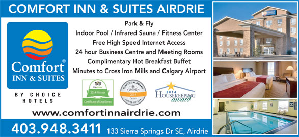 Comfort Inn & Suites (403-948-3411) - Annonce illustrée======= - Complimentary Hot Breakfast Buffet Minutes to Cross Iron Mills and Calgary Airport INN & SUITES BY CHOIC HOTEL www.comfortinnairdrie.com 403.948.3411 133 Sierra Springs Dr SE, Airdrie COMFORT INN & SUITES AIRDRIE Park & Fly Indoor Pool / Infrared Sauna / Fitness Center Free High Speed Internet Access 24 hour Business Centre and Meeting Rooms