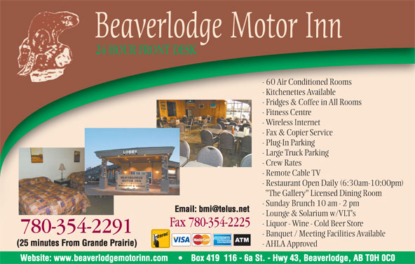 "Jeong Properties Holdings Ltd (780-354-2291) - Display Ad - Beaverlodge Motor Inn 24 HOUR FRONT DESK - 60 Air Conditioned Rooms - Kitchenettes Available - Fridges & Coffee in All Rooms - Fitness Centre - Wireless Internet - Fax & Copier Service - Plug-In Parking - Large Truck Parking - Crew Rates - Remote Cable TV - Restaurant Open Daily (6:30am-10:00pm) ""The Gallery"" Licensed Dining Room - Sunday Brunch 10 am - 2 pm - Lounge & Solarium w/VLT's - Liquor - Wine - Cold Beer Store Fax 780-354-2225Fax7803542225 780-354-22917803542291 - Banquet / Meeting Facilities Available (25 minutes From Grande Prairie) - AHLA Approved Website: www.beaverlodgemotorinn.com Box 419  116 - 6a St. - Hwy 43, Beaverlodge, AB T0H 0C0"