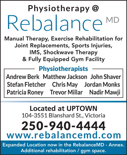 ReBalance MD (250-940-4444) - Display Ad - Manual Therapy, Exercise Rehabilitation for Joint Replacements, Sports Injuries, IMS, Shockwave Therapy & Fully Equipped Gym Facility Expanded Location now in the RebalanceMD - Annex. Additional rehabilitation / gym space. Manual Therapy, Exercise Rehabilitation for Joint Replacements, Sports Injuries, IMS, Shockwave Therapy & Fully Equipped Gym Facility Expanded Location now in the RebalanceMD - Annex. Additional rehabilitation / gym space.