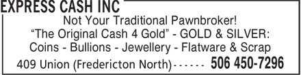 "Express Cash Inc (506-450-7296) - Display Ad - Not Your Traditional Pawnbroker! ""The Original Cash 4 Gold"" - GOLD & SILVER: Coins - Bullions - Jewellery - Flatware & Scrap Not Your Traditional Pawnbroker! ""The Original Cash 4 Gold"" - GOLD & SILVER: Coins - Bullions - Jewellery - Flatware & Scrap"