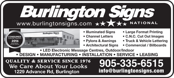 Burlington Signs National (905-335-6515) - Annonce illustrée======= - Illuminated Signs Large Format Printing Channel Letters C.N.C. Cut Out Images Pylons & Awnings Truck & Vehicle Lettering Architectural Signs Commercial / Billboards LED Electronic Message Centres, Outdoor/Indoor DESIGN   MANUFACTURING   INSTALLATION   SERVICE   LEASING 905-335-6515 1229 Advance Rd, Burlington www.burlingtonsigns.com Illuminated Signs Large Format Printing Channel Letters C.N.C. Cut Out Images Pylons & Awnings Truck & Vehicle Lettering Architectural Signs Commercial / Billboards LED Electronic Message Centres, Outdoor/Indoor DESIGN   MANUFACTURING   INSTALLATION   SERVICE   LEASING 905-335-6515 1229 Advance Rd, Burlington www.burlingtonsigns.com