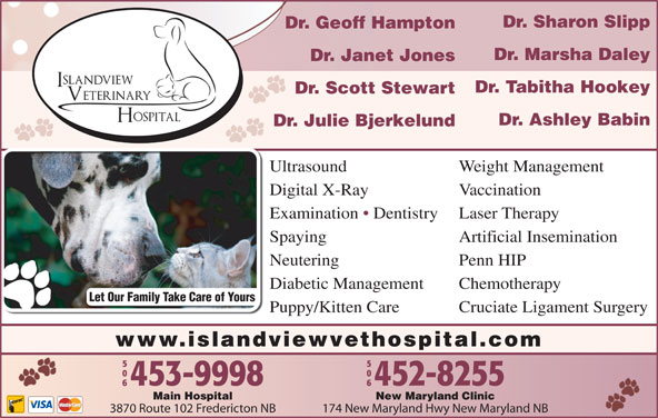 Islandview Veterinary Hospital (506-453-9998) - Display Ad - Weight Management Digital X-Ray Vaccination Examination   Dentistry Laser Therapy Spaying Artificial Insemination Neutering Penn HIP Diabetic Management Chemotherapy Let Our Family Take Care of Yours Ultrasound Dr. Sharon Slipp Dr. Geoff Hampton Dr. Marsha Daley Dr. Janet Jones Dr. Scott Stewart Dr. Julie Bjerkelund Dr. Ashley Babin Dr. Tabitha Hookey Puppy/Kitten Care Cruciate Ligament Surgery www.islandviewvethospital.com New Maryland ClinicMain Hospital 174 New Maryland Hwy New Maryland NB3870 Route 102 Fredericton NB