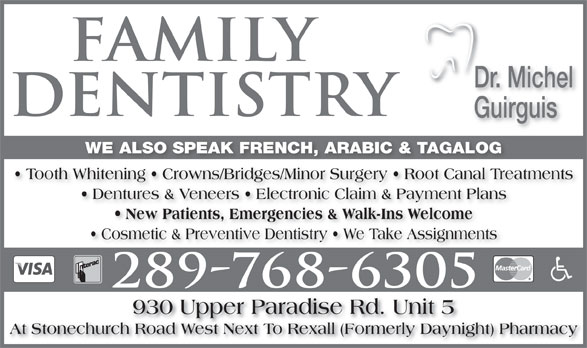 Guirguis Michel Dr (905-385-5649) - Display Ad - Dentures & Veneers   Electronic Claim & Payment Plans New Patients, Emergencies & Walk-Ins Welcome Cosmetic & Preventive Dentistry   We Take Assignments 930 Upper Paradise Rd. Unit 5 At Stonechurch Road West Next To Rexall (Formerly Daynight) Pharmacy Dr. Michel Guirguis WE ALSO SPEAK FRENCH, ARABIC & TAGALOG Tooth Whitening   Crowns/Bridges/Minor Surgery   Root Canal Treatments