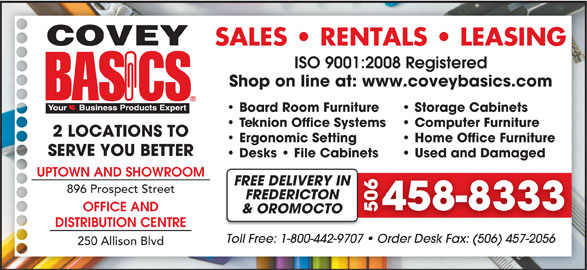 Covey Basics (506-458-8333) - Display Ad - SALES   RENTALS   LEASING ISO 9001:2008 Registered Shop on line at: www.coveybasics.com Board Room Furniture Storage Cabinets Teknion Office Systems Computer Furniture 2 LOCATIONS TO Ergonomic Setting Home Office Furniture SERVE YOU BETTER Desks   File Cabinets Used and Damaged UPTOWN AND SHOWROOM FREE DELIVERY INN 896 Prospect Street FREDERICTON 458-83334 OFFICE AND 506 & OROMOCTO DISTRIBUTION CENTRE Toll Free: 1-800-442-9707   Order Desk Fax: (506) 457-20567   Order Desk Fax: (506) 457-2056 250 Allison Blvd