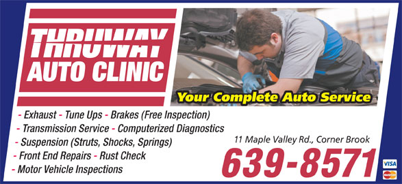 Thruway Auto Clinic (709-639-8571) - Annonce illustrée======= - THRUWAY AUTO CLINIC Your Complete Auto Service - Exhaust - Tune Ups - Brakes (Free Inspection) - Transmission Service - Computerized Diagnostics 11 Maple Valley Rd., Corner Brook - Suspension (Struts, Shocks, Springs) - Front End Repairs - Rust Check - Motor Vehicle Inspections 639-8571 Your Complete Auto Service - Exhaust - Tune Ups - Brakes (Free Inspection) THRUWAY AUTO CLINIC - Transmission Service - Computerized Diagnostics 11 Maple Valley Rd., Corner Brook - Suspension (Struts, Shocks, Springs) - Front End Repairs - Rust Check - Motor Vehicle Inspections 639-8571