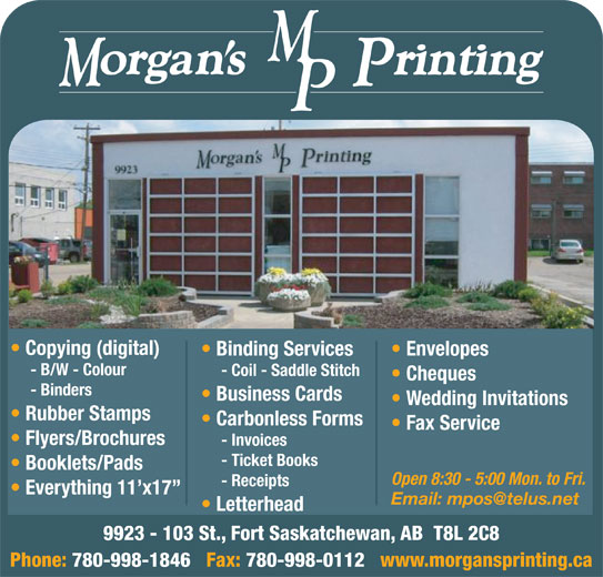 Morgan's Printing (780-998-1846) - Annonce illustrée======= - Copying (digital) Binding Services Envelopes - B/W - Colour - Coil - Saddle Stitch Cheques - Binders Business Cards Wedding Invitations Rubber Stamps Carbonless Forms Fax Service Flyers/Brochures - Invoices - Ticket Books Booklets/Pads Open 8:30 - 5:00 Mon. to Fri. - Receipts Everything 11 x17 Letterhead 9923 - 103 St., Fort Saskatchewan, AB  T8L 2C8 Phone: 780-998-1846   Fax: 780-998-0112   www.morgansprinting.ca