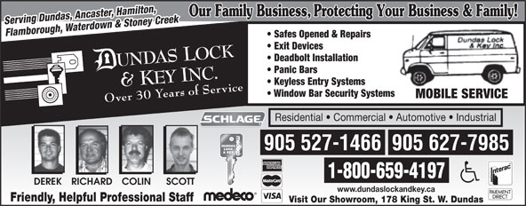 Dundas Lock & Key Inc (905-627-7985) - Annonce illustrée======= - Serving Dundas, Ancaster, Hamilton, Flamborough, Waterdown & Stoney Creek Safes Opened & Repairs Exit Devices Deadbolt Installation Panic Bars Keyless Entry Systems Window Bar Security Systems MOBILE SERVICE Over 30 Years of Service Residential   Commercial   Automotive   Industrial 905 627-7985905 527-1466 1-800-659-4197 COLINRICHARDDEREK SCOTT www.dundaslockandkey.ca Friendly, Helpful Professional Staff Visit Our Showroom, 178 King St. W. Dundas Serving Dundas, Ancaster, Hamilton, Flamborough, Waterdown & Stoney Creek Safes Opened & Repairs Exit Devices Deadbolt Installation Panic Bars Keyless Entry Systems Window Bar Security Systems MOBILE SERVICE Over 30 Years of Service Residential   Commercial   Automotive   Industrial 905 627-7985905 527-1466 1-800-659-4197 COLINRICHARDDEREK SCOTT www.dundaslockandkey.ca Friendly, Helpful Professional Staff Visit Our Showroom, 178 King St. W. Dundas