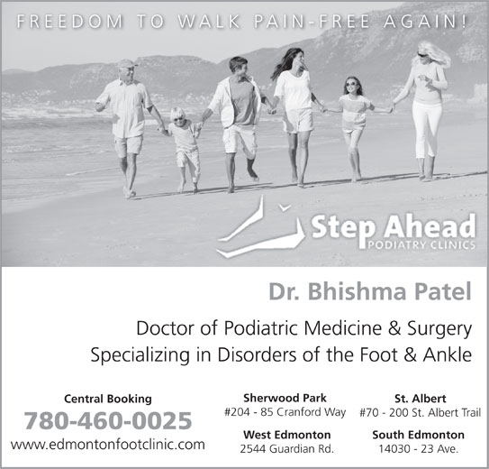 Step Ahead Podiatry Clinic (780-460-0025) - Display Ad - FREEDOM TO WALK PAIN-FREE AGAIN! Dr. Bhishma Patel Doctor of Podiatric Medicine & Surgery Specializing in Disorders of the Foot & Ankle Sherwood Park St. Albert Central Booking #204 - 85 Cranford Way #70 - 200 St. Albert Trail 780-460-0025 West Edmonton South Edmonton www.edmontonfootclinic.com 2544 Guardian Rd. 14030 - 23 Ave.