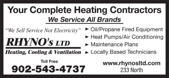 Rhyno's Ltd (902-543-4737) - Display Ad - Your Complete Heating Contractors We Service All Brands Oil/Propane Fired Equipment We Sell Service Not Electricity Heat Pumps/Air Conditioning Maintenance Plans Locally Based Technicians Toll Free www.rhynosltd.com 233 North 902-543-4737
