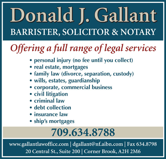 Gallant Donald J (709-634-8788) - Display Ad - corporate, commercial business civil litigation criminal law debt collection insurance law ship s mortgages 709.634.8788 www.gallantlawoffice.com Fax 634.8798 20 Central St., Suite 200 Corner Brook, A2H 2M6 Donald J. Gallant BARRISTER, SOLICITOR & NOTARY Offering a full range of legal services personal injury (no fee until you collect) real estate, mortgages family law (divorce, separation, custody) wills, estates, guardianship