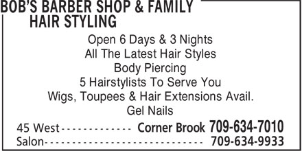 Bob's Barber Shop & Family Hair Styling (709-634-7010) - Annonce illustrée======= - Open 6 Days & 3 Nights All The Latest Hair Styles Body Piercing 5 Hairstylists To Serve You Wigs, Toupees & Hair Extensions Avail. Gel Nails Salon ----------------------------- 709-634-9933 Open 6 Days & 3 Nights All The Latest Hair Styles Body Piercing 5 Hairstylists To Serve You Wigs, Toupees & Hair Extensions Avail. Gel Nails Salon ----------------------------- 709-634-9933