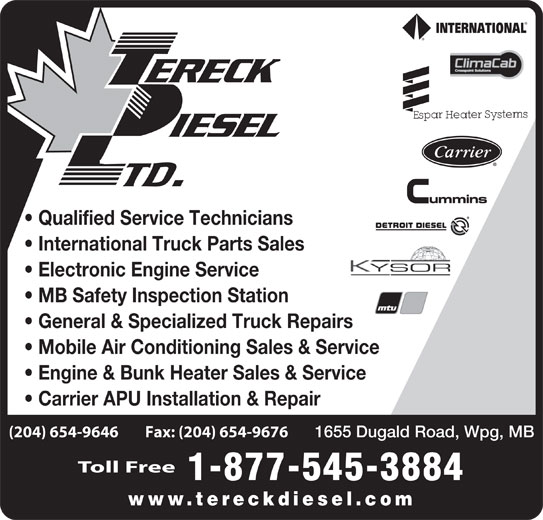 Tereck Diesel Ltd (204-654-9646) - Display Ad - Qualified Service Technicians International Truck Parts Sales Electronic Engine Service MB Safety Inspection Station General & Specialized Truck Repairs Mobile Air Conditioning Sales & Service Engine & Bunk Heater Sales & Service Carrier APU Installation & Repair (204) 654-9646        Fax: (204) 654-9676 1655 Dugald Road, Wpg, MB Toll Free 1-877-545-3884 www.tereckdiesel.com