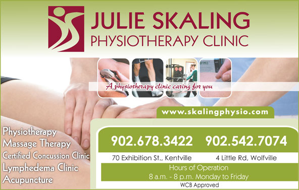 Julie Skaling Physiotherapy Clinic Inc (902-678-3422) - Display Ad - JULIE SKALING PHYSIOTHERAPY CLINIC A physiotherapy clinic caring for you www.skalingphysio.com PhysiotherappyPhysiothera 902.542.7074902.678.3422 Massage Therapyg py Certified Concussion Clinic 4 Little Rd, Wolfville70 Exhibition St., Kentville Hours of Operation Lymphedema Clinicyp 8 a.m. - 8 p.m. Monday to Friday Acupuncture JULIE SKALING PHYSIOTHERAPY CLINIC A physiotherapy clinic caring for you www.skalingphysio.com PhysiotherappyPhysiothera 902.542.7074902.678.3422 Massage Therapyg py Certified Concussion Clinic 4 Little Rd, Wolfville70 Exhibition St., Kentville Hours of Operation Lymphedema Clinicyp 8 a.m. - 8 p.m. Monday to Friday Acupuncture