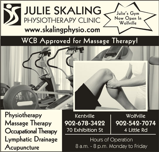 Julie Skaling Physiotherapy Clinic Inc (902-678-3422) - Display Ad - JULIE SKALING Julie s Gym Now Open In Wolfville www.skalingphysio.comwwwskalingphysiocom WCB Approved for Massage Therapy! Physiotherapy Kentville Wolfville 902-678-3422 902-542-7074 Massage Therapy 70 Exhibition St 4 Little Rd Occupational Therapy Hours of Operation Lymphatic Drainage 8 a.m. - 8 p.m. Monday to Friday Acupuncture PHYSIOTHERAPY CLINICPHS