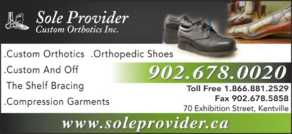 Sole Provider Custom Orthotics Inc (1-855-202-4622) - Annonce illustrée======= - Sole Provider Custom Orthotics Inc. .Custom Orthotics  .Orthopedic Shoes .Custom And Off 902.678.0020 The Shelf Bracing Toll Free 1.866.881.2529Toll F 1.866.881.2529 Fax 902.678.5858 .Compression Garments 70 Exhibition Street, Kentville www.soleprovider.ca