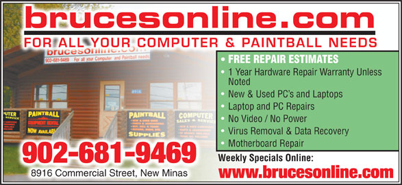 brucesonline.com / Storm Warning Paintball (902-681-9469) - Annonce illustrée======= - brucesonline.com FOR ALL YOUR COMPUTER & PAINTBALL NEEDS FREE REPAIR ESTIMATES 1 Year Hardware Repair Warranty Unless Noted New & Used PC s and Laptops Laptop and PC Repairs No Video / No Power Virus Removal & Data Recovery Motherboard Repair Weekly Specials Online: 902-681-9469 8916 Commercial Street, New Minas8916 Commercial Street, New Minas www.brucesonline.com