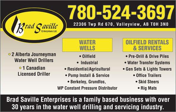 Brad Saville Enterprises Ltd (780-524-3697) - Display Ad - OILFIELD RENTALS 22306 Twp Rd 670, Valleyview, AB T0H 3N0 WATER 22306 Twp Rd 670, Valleyview, AB T0H 3N0 WATER OILFIELD RENTALS WELLS & SERVICES 2 Alberta Journeyman Oilfield Pre-Drill & Drive Piles Water Well Drillers Industrial Water Transfer Systems 1 Canadian Residential/Agricultural Gen Sets & Lights Towers Licensed Driller Pump Install & Service Office Trailers Berkeley, Grundfos, Skid Steers WP Constant Pressure Distributor Rig Mats Brad Saville Enterprises is a family based business with over 30 years in the water well drilling and servicing industry. 780-524-3697 780-524-3697 WELLS & SERVICES 2 Alberta Journeyman Oilfield Pre-Drill & Drive Piles Water Well Drillers Industrial Water Transfer Systems 1 Canadian Residential/Agricultural Gen Sets & Lights Towers Licensed Driller Pump Install & Service Office Trailers Berkeley, Grundfos, Skid Steers WP Constant Pressure Distributor Rig Mats Brad Saville Enterprises is a family based business with over 30 years in the water well drilling and servicing industry.