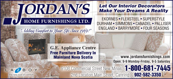 Jordan's Home Furnishings Ltd (902-681-7445) - Display Ad - Let Our Interior Decorators Make Your Dreams A Reality EKORNES   FLEXSTEEL   SUPERSTYLE EKORNES  FLEXSTEEL  SUPERSTYLE DURHAM   SIMMONS   CANADEL   PALLISER ENGLAND   BARRYMORE   FOUR SEASONS Adding Comfort to Your Life Since 1969! G.E. Appliance Centre Free Furniture Delivery In www.jordansfurnishings.com Mainland Nova Scotia Open: 9-9 Monday-Friday, 9-5 SaturdayOpen: 9-9 Monday-Friday, 9-5 Saturday 9108 Commercial Street New Minas8 Commercial Street New Minas 1-800-681-74451-800-681-7445 902-582-3350 2nd Location Main Street, Canning Let Our Interior Decorators Make Your Dreams A Reality EKORNES   FLEXSTEEL   SUPERSTYLE EKORNES  FLEXSTEEL  SUPERSTYLE DURHAM   SIMMONS   CANADEL   PALLISER ENGLAND   BARRYMORE   FOUR SEASONS Adding Comfort to Your Life Since 1969! G.E. Appliance Centre Free Furniture Delivery In www.jordansfurnishings.com Mainland Nova Scotia Open: 9-9 Monday-Friday, 9-5 SaturdayOpen: 9-9 Monday-Friday, 9-5 Saturday 9108 Commercial Street New Minas8 Commercial Street New Minas 1-800-681-74451-800-681-7445 902-582-3350 2nd Location Main Street, Canning