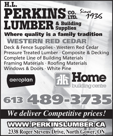 Perkins Lumber - Home Building Centre (613-489-3735) - Display Ad - H.L. CO. PERKINS LTD. & Building LUMBER Supplies Where quality is a family tradition WESTERN RED CEDAR Deck & Fence Supplies · Western Red Cedar Pressure Treated Lumber · Composite & Decking Complete Line of Building Materials Framing Materials · Roofing Materials Windows & Doors · White Pine 613 489-3735 We deliver Competitive prices! WWW.PERKINSLUMBER.CA 2338 Roger Stevens Drive, North Gower, ON H.L. CO. PERKINS LTD. & Building LUMBER Supplies Where quality is a family tradition WESTERN RED CEDAR Deck & Fence Supplies · Western Red Cedar Pressure Treated Lumber · Composite & Decking Complete Line of Building Materials Framing Materials · Roofing Materials Windows & Doors · White Pine 613 489-3735 We deliver Competitive prices! WWW.PERKINSLUMBER.CA 2338 Roger Stevens Drive, North Gower, ON