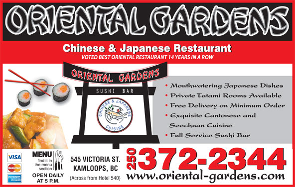 Oriental Gardens Restaurant Ltd (250-372-2344) - Display Ad - 372-2344 2372-23440 KAMLOOPS, BC OPEN DAILY www.oriental-gardens.com (Across from Hotel 540) AT 5 P.M. Szechuan Cuisine Full Service Sushi Bar Exquisite Cantonese and 545 VICTORIA ST. Free Delivery on Minimum Order Chinese & Japanese Restaurant VOTED BEST ORIENTAL RESTAURANT 14 YEARS IN A ROW Mouthwatering Japanese Dishes Private Tatami Rooms Available
