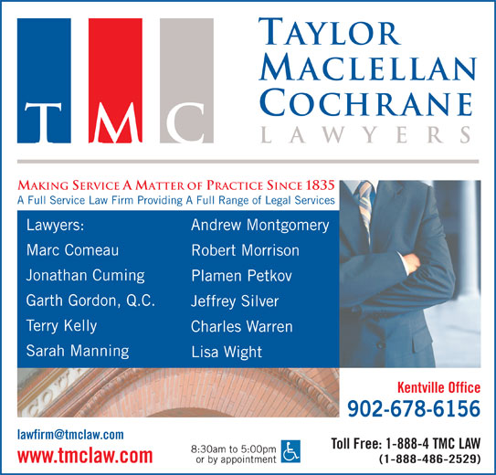 Taylor MacLellan Cochrane Lawyers (902-678-6156) - Display Ad - TMC MAKING SERVICE A MATTER OF PRACTICE SINCE 1835 A Full Service Law Firm Providing A Full Range of Legal Services Lawyers: Andrew Montgomery Marc Comeau Robert Morrison Jonathan Cuming Plamen Petkov Garth Gordon, Q.C. Jeffrey Silver Terry Kelly Charles Warren Sarah Manning Lisa Wight Kentville Office 902-678-6156 Toll Free: 1-888-4 TMC LAW 8:30am to 5:00pm or by appointment www.tmclaw.com (1-888-486-2529) Taylor aclellan ochrane la wyer TMC MAKING SERVICE A MATTER OF PRACTICE SINCE 1835 A Full Service Law Firm Providing A Full Range of Legal Services Lawyers: Andrew Montgomery Marc Comeau Robert Morrison Jonathan Cuming Plamen Petkov Garth Gordon, Q.C. Jeffrey Silver Terry Kelly Charles Warren Sarah Manning Lisa Wight Kentville Office 902-678-6156 Toll Free: 1-888-4 TMC LAW 8:30am to 5:00pm or by appointment www.tmclaw.com (1-888-486-2529) la wyer Taylor aclellan ochrane